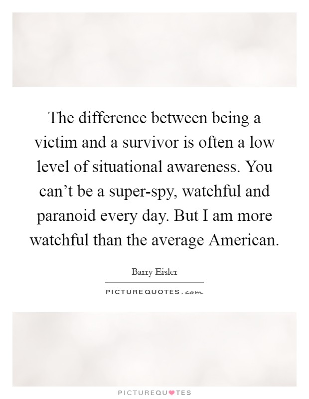 The difference between being a victim and a survivor is often a low level of situational awareness. You can't be a super-spy, watchful and paranoid every day. But I am more watchful than the average American. Picture Quote #1