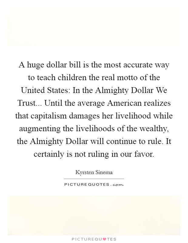 A huge dollar bill is the most accurate way to teach children the real motto of the United States: In the Almighty Dollar We Trust... Until the average American realizes that capitalism damages her livelihood while augmenting the livelihoods of the wealthy, the Almighty Dollar will continue to rule. It certainly is not ruling in our favor Picture Quote #1