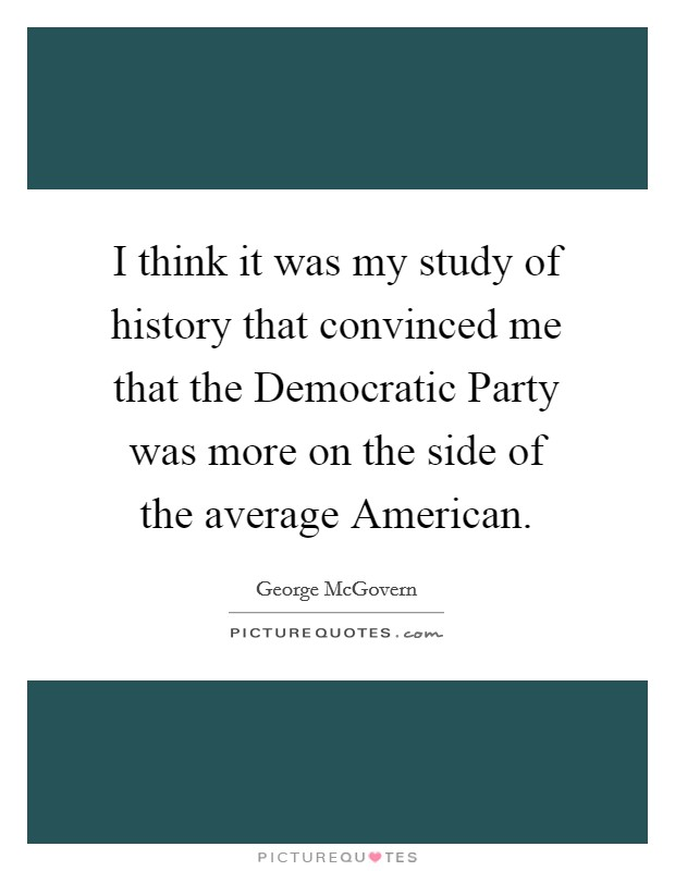I think it was my study of history that convinced me that the Democratic Party was more on the side of the average American Picture Quote #1
