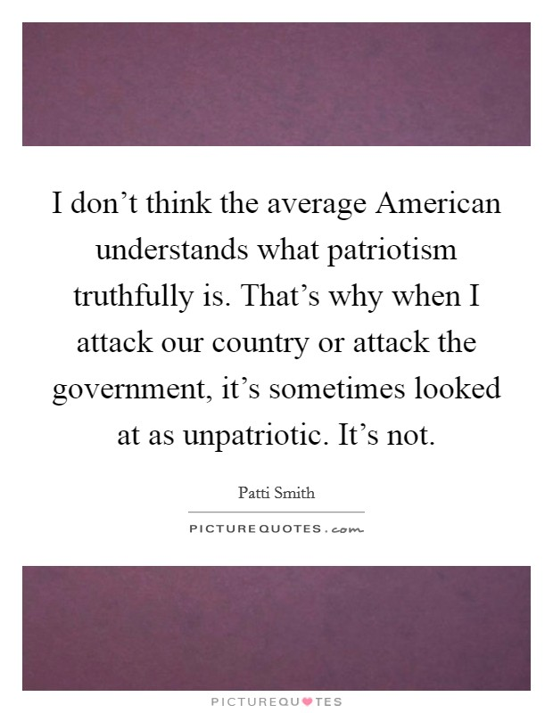 I don't think the average American understands what patriotism truthfully is. That's why when I attack our country or attack the government, it's sometimes looked at as unpatriotic. It's not Picture Quote #1