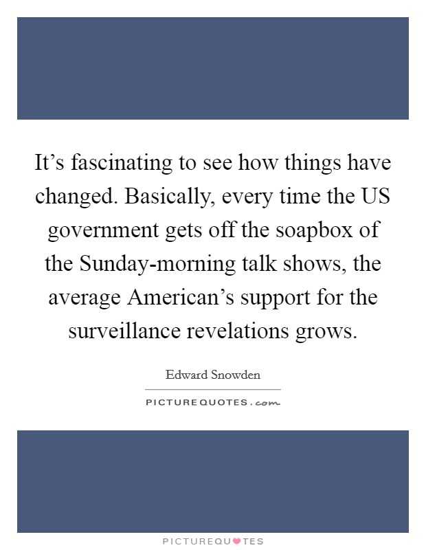 It's fascinating to see how things have changed. Basically, every time the US government gets off the soapbox of the Sunday-morning talk shows, the average American's support for the surveillance revelations grows Picture Quote #1