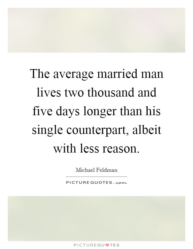 The average married man lives two thousand and five days longer than his single counterpart, albeit with less reason Picture Quote #1