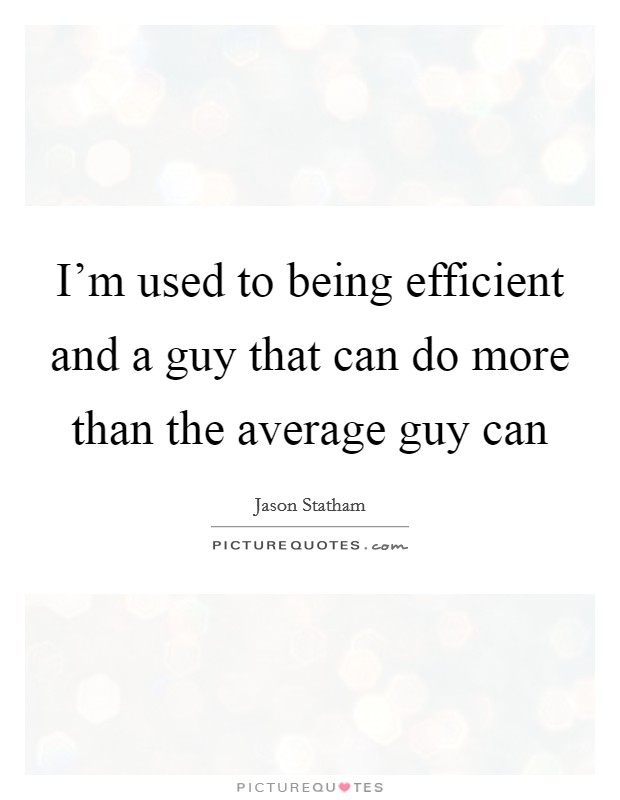 I'm used to being efficient and a guy that can do more than the average guy can Picture Quote #1