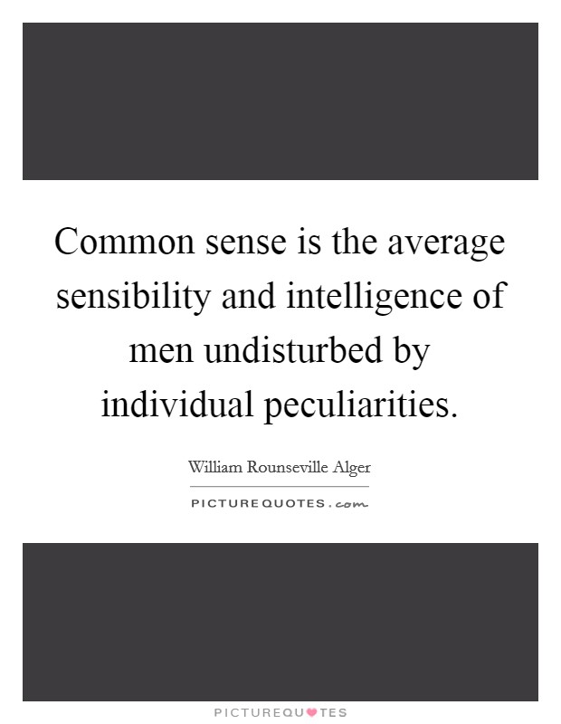 Common sense is the average sensibility and intelligence of men undisturbed by individual peculiarities Picture Quote #1