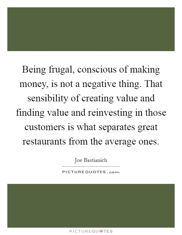Being frugal, conscious of making money, is not a negative thing. That sensibility of creating value and finding value and reinvesting in those customers is what separates great restaurants from the average ones Picture Quote #1