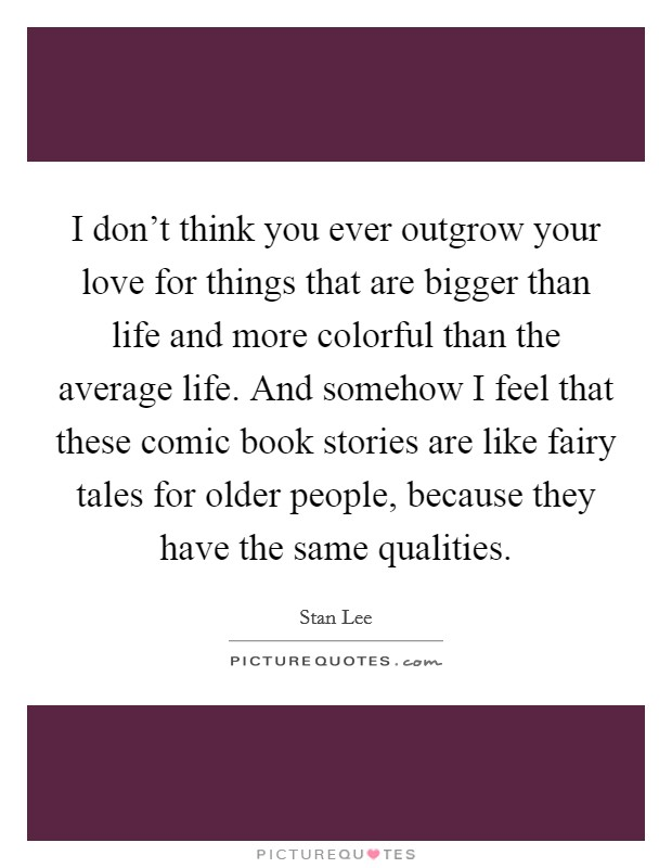 I don't think you ever outgrow your love for things that are bigger than life and more colorful than the average life. And somehow I feel that these comic book stories are like fairy tales for older people, because they have the same qualities Picture Quote #1