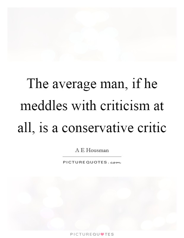 The average man, if he meddles with criticism at all, is a conservative critic Picture Quote #1
