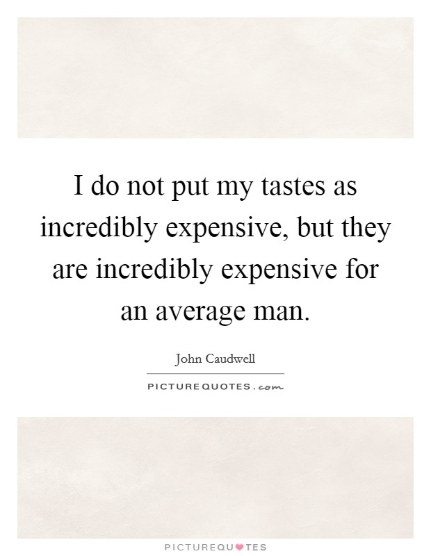 I do not put my tastes as incredibly expensive, but they are incredibly expensive for an average man Picture Quote #1