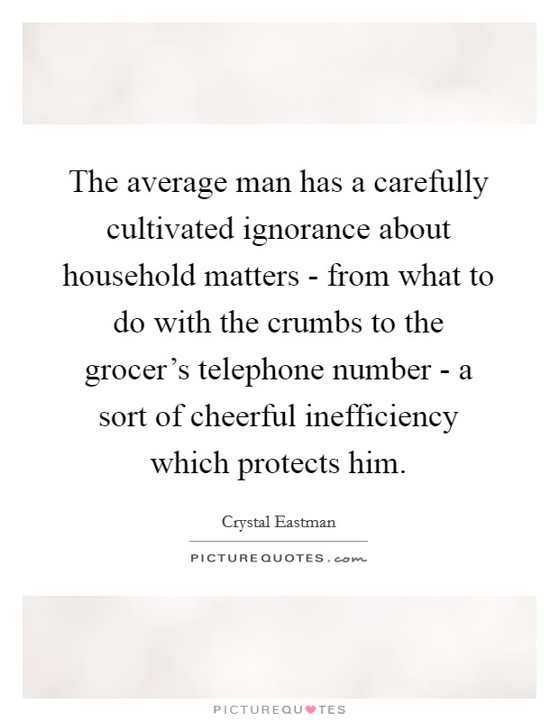 The average man has a carefully cultivated ignorance about household matters - from what to do with the crumbs to the grocer's telephone number - a sort of cheerful inefficiency which protects him Picture Quote #1