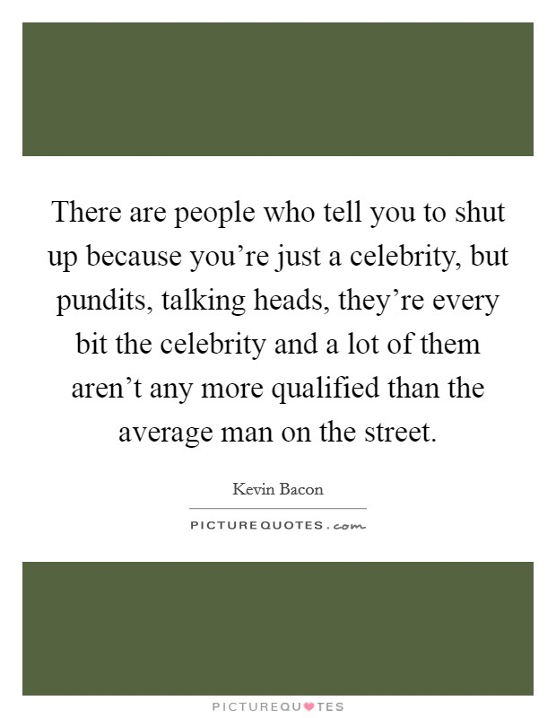 There are people who tell you to shut up because you're just a celebrity, but pundits, talking heads, they're every bit the celebrity and a lot of them aren't any more qualified than the average man on the street Picture Quote #1