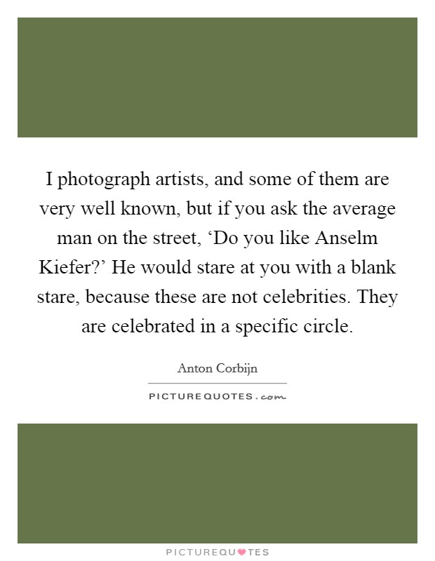 I photograph artists, and some of them are very well known, but if you ask the average man on the street, 'Do you like Anselm Kiefer?' He would stare at you with a blank stare, because these are not celebrities. They are celebrated in a specific circle Picture Quote #1