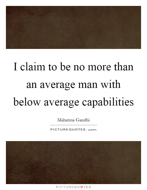 I claim to be no more than an average man with below average capabilities Picture Quote #1