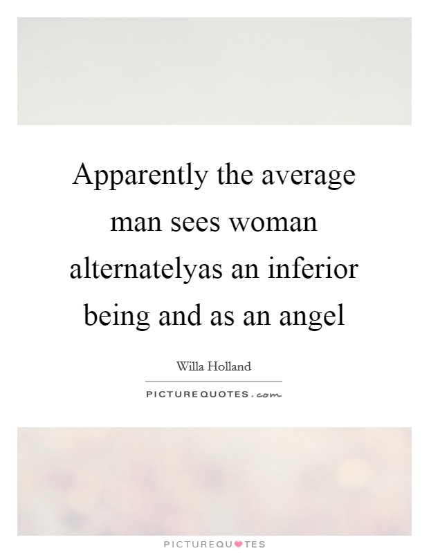 Apparently the average man sees woman alternatelyas an inferior being and as an angel Picture Quote #1