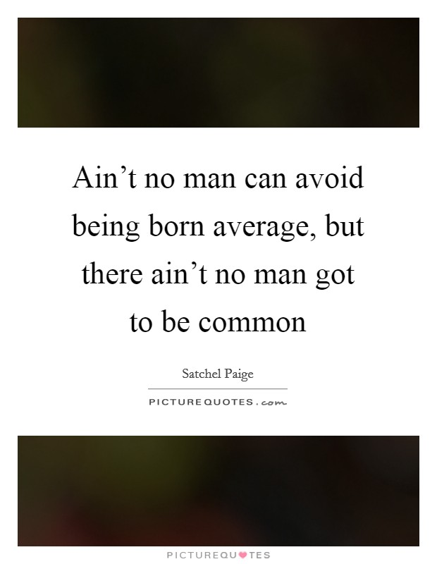 Ain't no man can avoid being born average, but there ain't no man got to be common Picture Quote #1