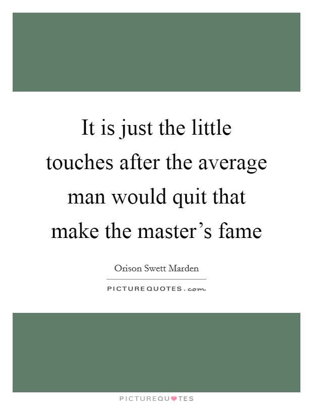 It is just the little touches after the average man would quit that make the master's fame Picture Quote #1