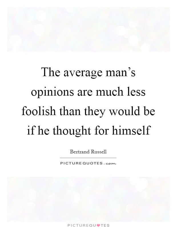 The average man's opinions are much less foolish than they would be if he thought for himself Picture Quote #1