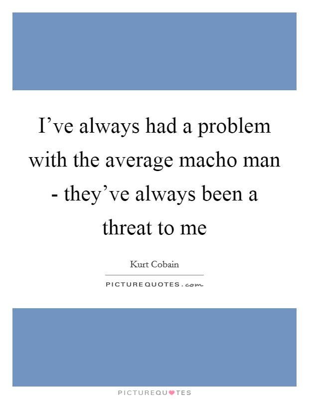 I've always had a problem with the average macho man - they've always been a threat to me Picture Quote #1