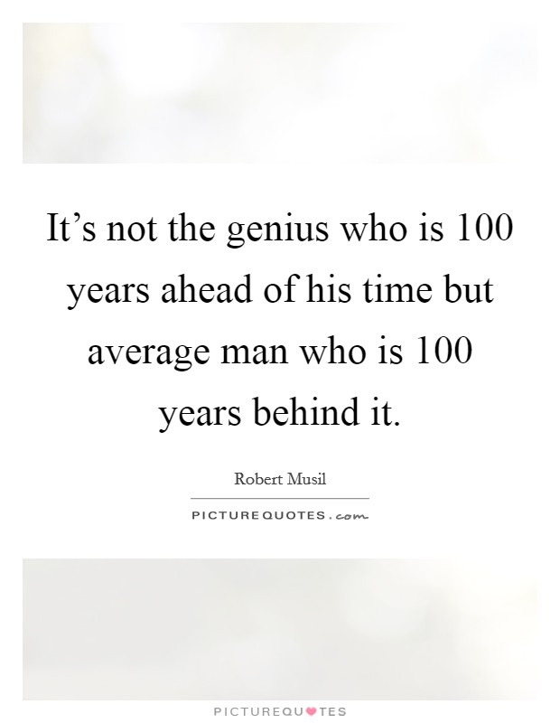 It's not the genius who is 100 years ahead of his time but average man who is 100 years behind it. Picture Quote #1