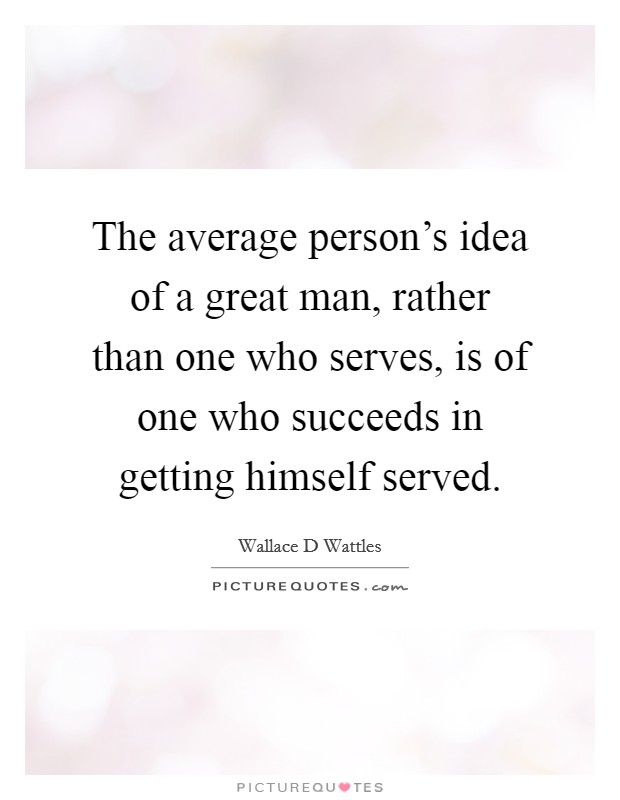 The average person's idea of a great man, rather than one who serves, is of one who succeeds in getting himself served Picture Quote #1