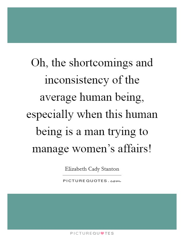 Oh, the shortcomings and inconsistency of the average human being, especially when this human being is a man trying to manage women's affairs! Picture Quote #1