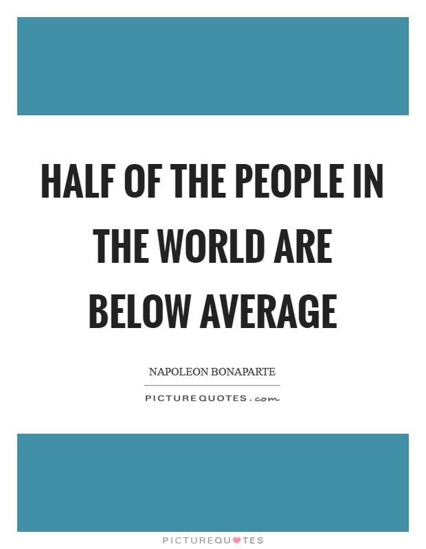 Half of the people in the world are below average Picture Quote #1