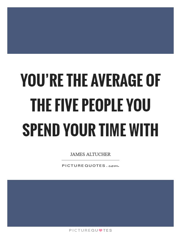 You're the average of the five people you spend your time with Picture Quote #1