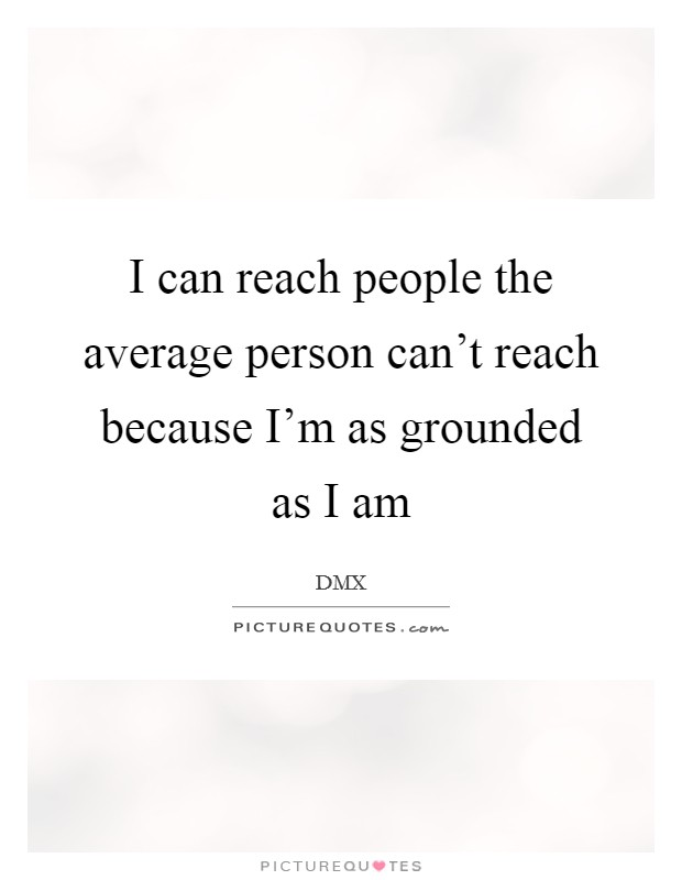 I can reach people the average person can't reach because I'm as grounded as I am Picture Quote #1