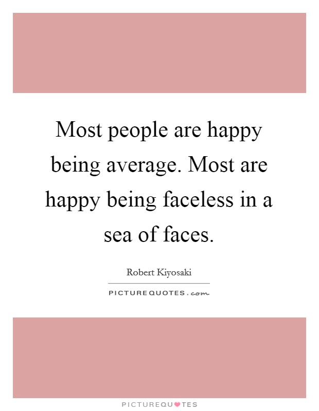 Most people are happy being average. Most are happy being faceless in a sea of faces Picture Quote #1