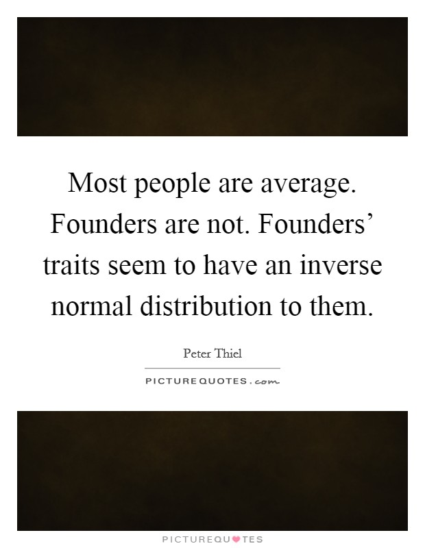 Most people are average. Founders are not. Founders' traits seem to have an inverse normal distribution to them Picture Quote #1