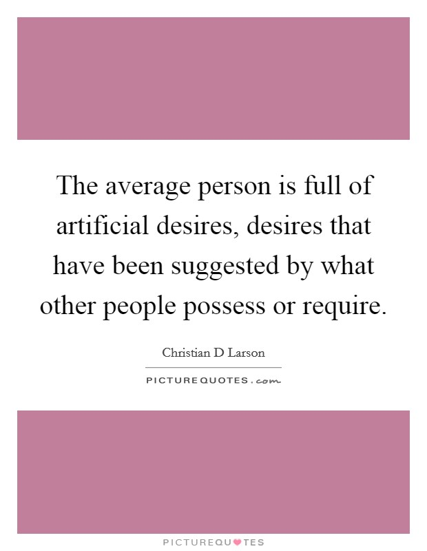 The average person is full of artificial desires, desires that have been suggested by what other people possess or require Picture Quote #1