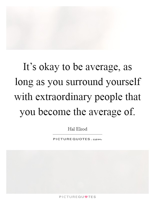 It's okay to be average, as long as you surround yourself with extraordinary people that you become the average of Picture Quote #1