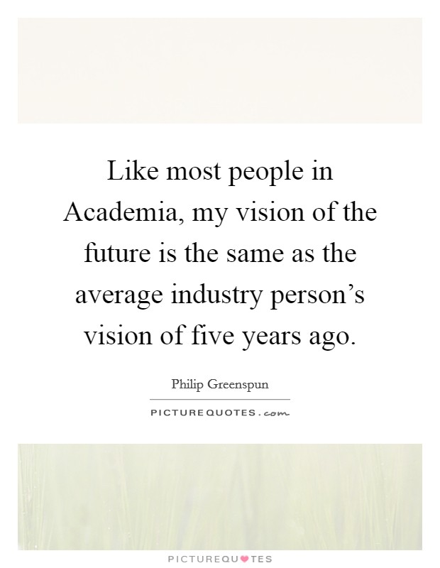 Like most people in Academia, my vision of the future is the same as the average industry person's vision of five years ago Picture Quote #1