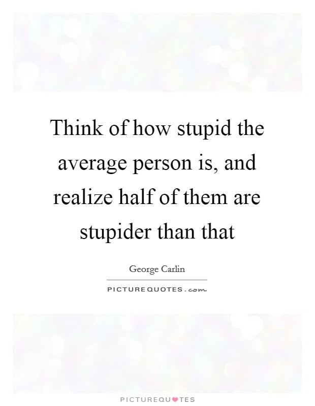Think of how stupid the average person is, and realize half of them are stupider than that Picture Quote #1