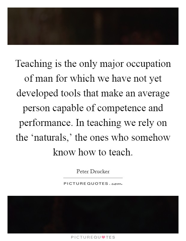 Teaching is the only major occupation of man for which we have not yet developed tools that make an average person capable of competence and performance. In teaching we rely on the 'naturals,' the ones who somehow know how to teach Picture Quote #1