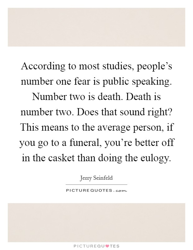 According to most studies, people's number one fear is public speaking. Number two is death. Death is number two. Does that sound right? This means to the average person, if you go to a funeral, you're better off in the casket than doing the eulogy Picture Quote #1