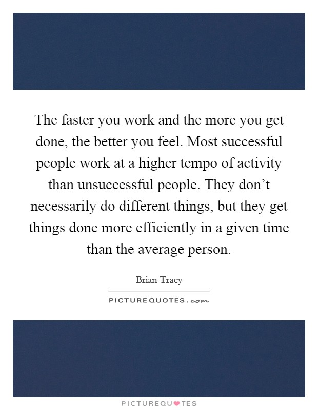 The faster you work and the more you get done, the better you feel. Most successful people work at a higher tempo of activity than unsuccessful people. They don't necessarily do different things, but they get things done more efficiently in a given time than the average person Picture Quote #1