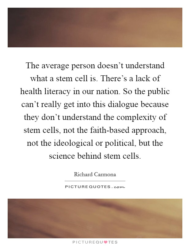 The average person doesn't understand what a stem cell is. There's a lack of health literacy in our nation. So the public can't really get into this dialogue because they don't understand the complexity of stem cells, not the faith-based approach, not the ideological or political, but the science behind stem cells Picture Quote #1