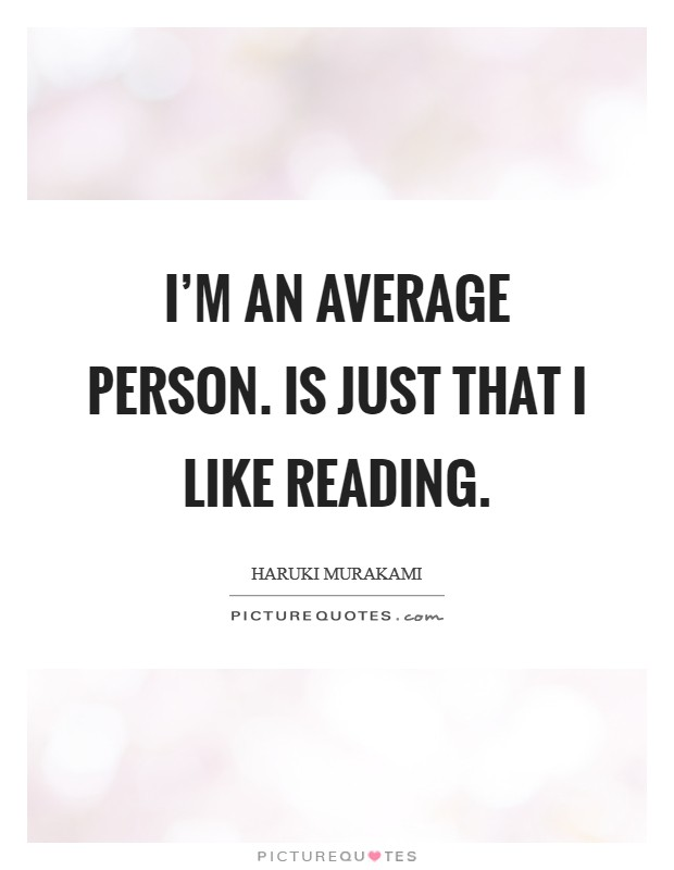 I'm an average person. Is just that I like reading Picture Quote #1