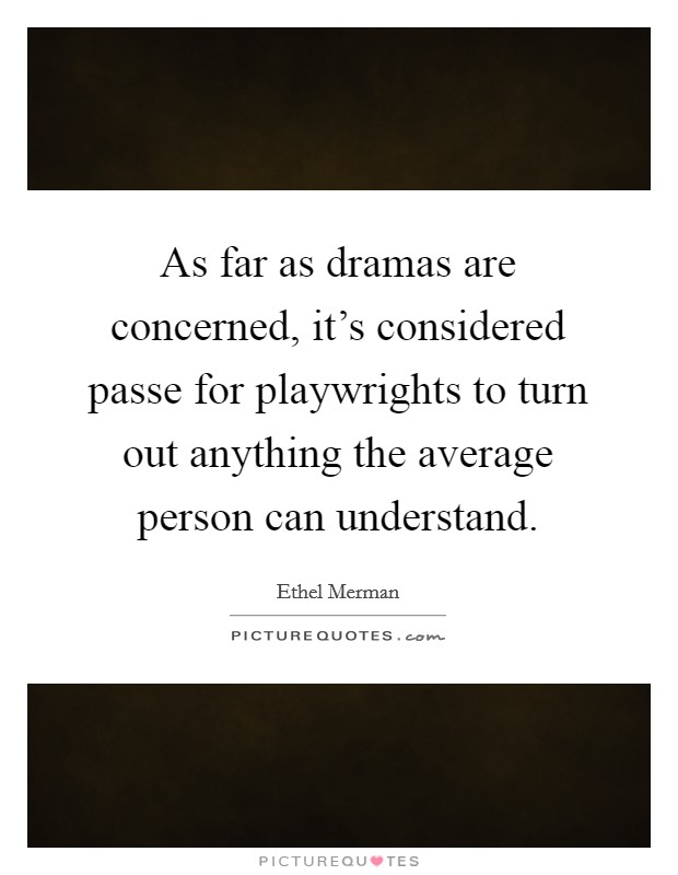 As far as dramas are concerned, it's considered passe for playwrights to turn out anything the average person can understand Picture Quote #1
