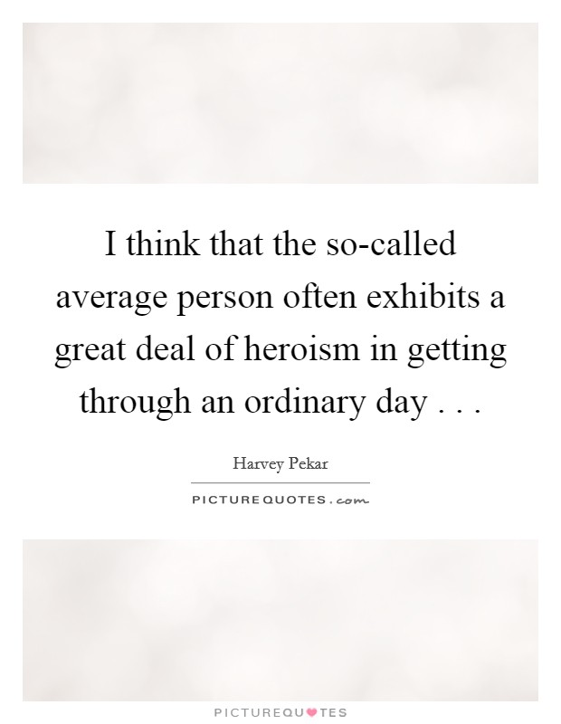 I think that the so-called average person often exhibits a great deal of heroism in getting through an ordinary day . .  Picture Quote #1