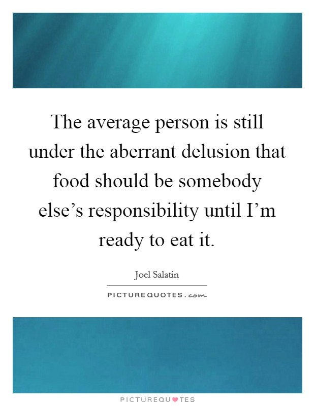 The average person is still under the aberrant delusion that food should be somebody else's responsibility until I'm ready to eat it Picture Quote #1