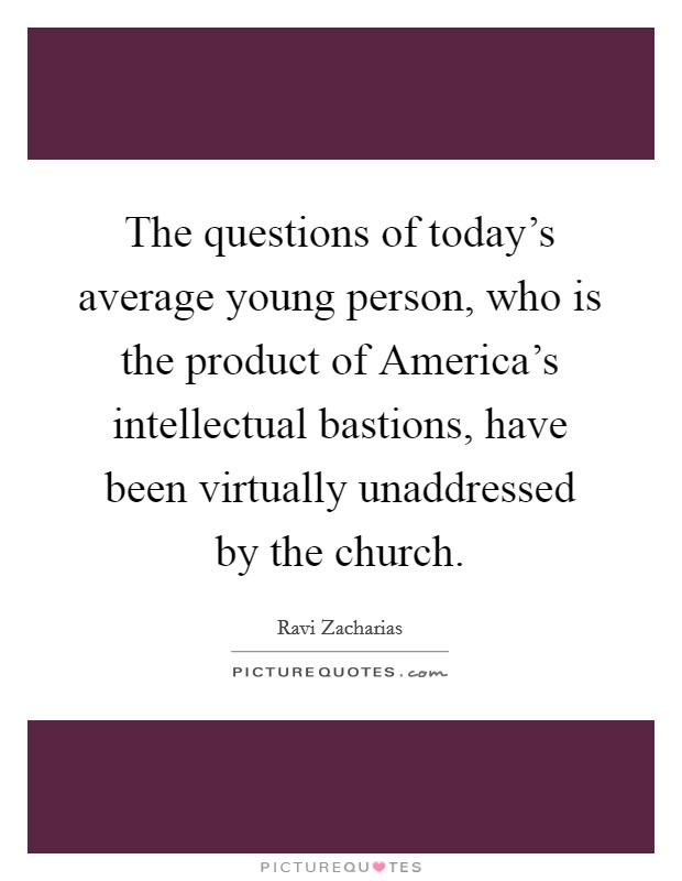 The questions of today's average young person, who is the product of America's intellectual bastions, have been virtually unaddressed by the church Picture Quote #1