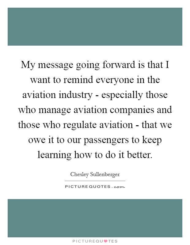 My message going forward is that I want to remind everyone in the aviation industry - especially those who manage aviation companies and those who regulate aviation - that we owe it to our passengers to keep learning how to do it better Picture Quote #1