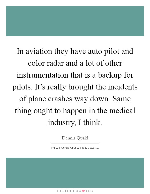 In aviation they have auto pilot and color radar and a lot of other instrumentation that is a backup for pilots. It's really brought the incidents of plane crashes way down. Same thing ought to happen in the medical industry, I think. Picture Quote #1