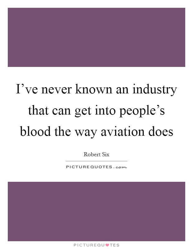 I've never known an industry that can get into people's blood the way aviation does Picture Quote #1