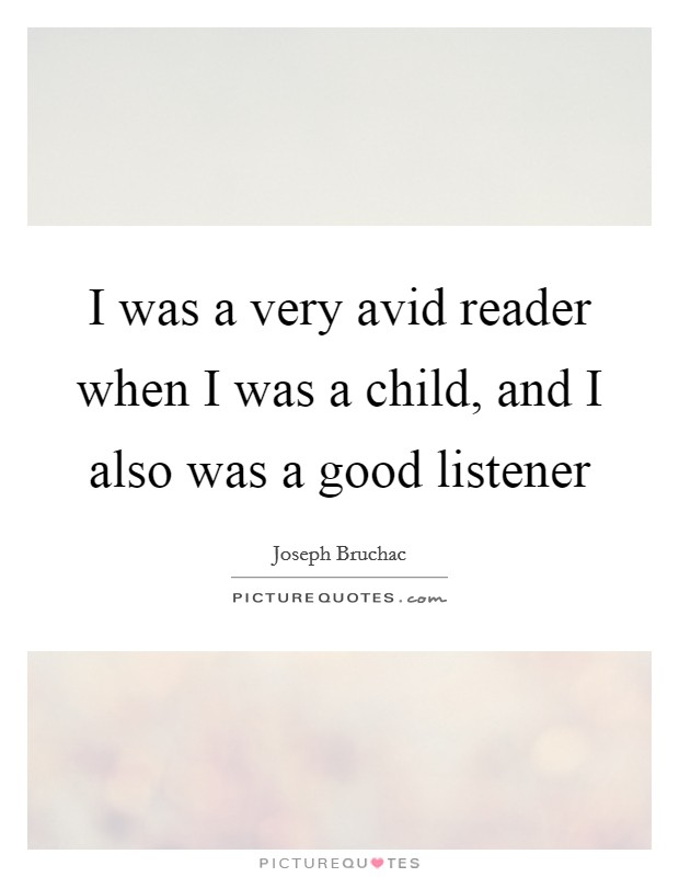 I was a very avid reader when I was a child, and I also was a good listener Picture Quote #1