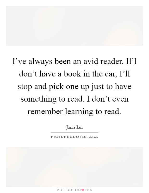 I've always been an avid reader. If I don't have a book in the car, I'll stop and pick one up just to have something to read. I don't even remember learning to read Picture Quote #1