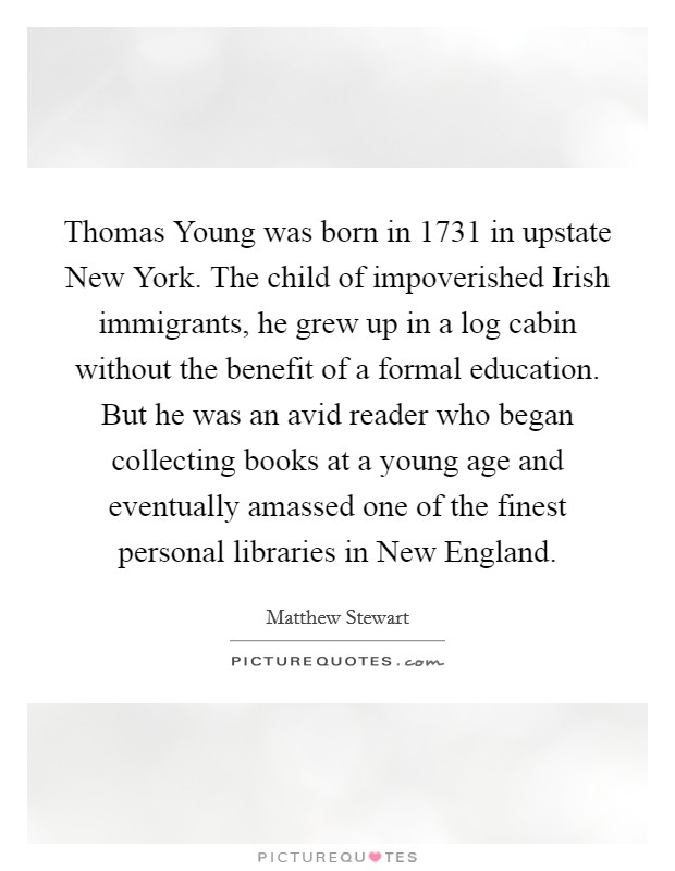 Thomas Young was born in 1731 in upstate New York. The child of impoverished Irish immigrants, he grew up in a log cabin without the benefit of a formal education. But he was an avid reader who began collecting books at a young age and eventually amassed one of the finest personal libraries in New England Picture Quote #1