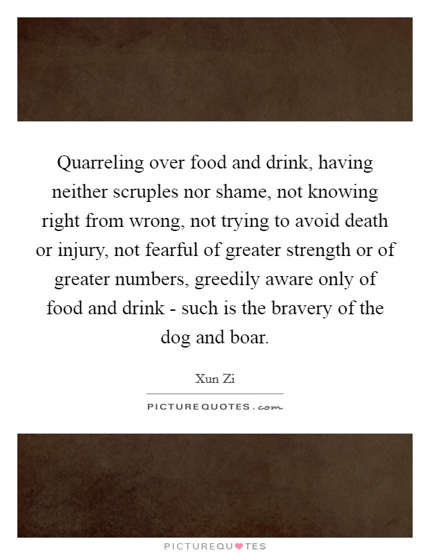 Quarreling over food and drink, having neither scruples nor shame, not knowing right from wrong, not trying to avoid death or injury, not fearful of greater strength or of greater numbers, greedily aware only of food and drink - such is the bravery of the dog and boar Picture Quote #1