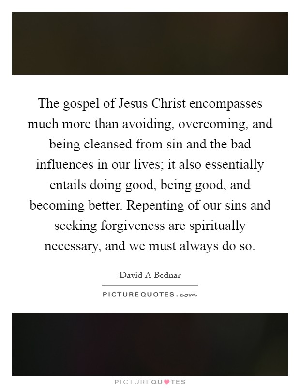 The gospel of Jesus Christ encompasses much more than avoiding, overcoming, and being cleansed from sin and the bad influences in our lives; it also essentially entails doing good, being good, and becoming better. Repenting of our sins and seeking forgiveness are spiritually necessary, and we must always do so. Picture Quote #1
